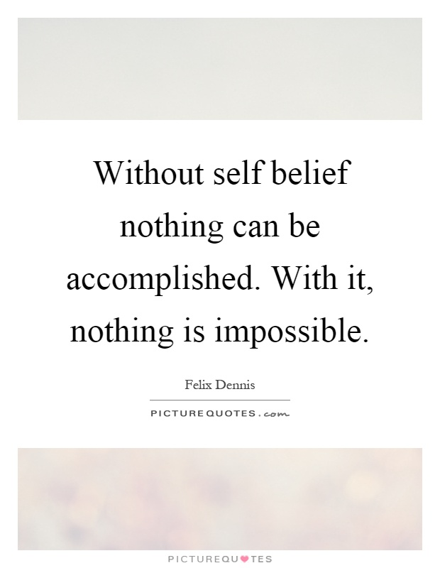 Without self belief nothing can be accomplished. With it, nothing is impossible Picture Quote #1