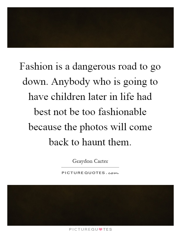 Fashion is a dangerous road to go down. Anybody who is going to have children later in life had best not be too fashionable because the photos will come back to haunt them Picture Quote #1