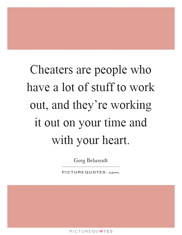 Cheaters are people who have a lot of stuff to work out, and they're working it out on your time and with your heart Picture Quote #1