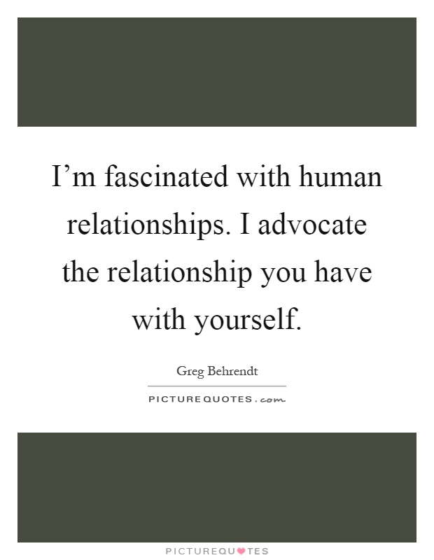 I'm fascinated with human relationships. I advocate the relationship you have with yourself Picture Quote #1