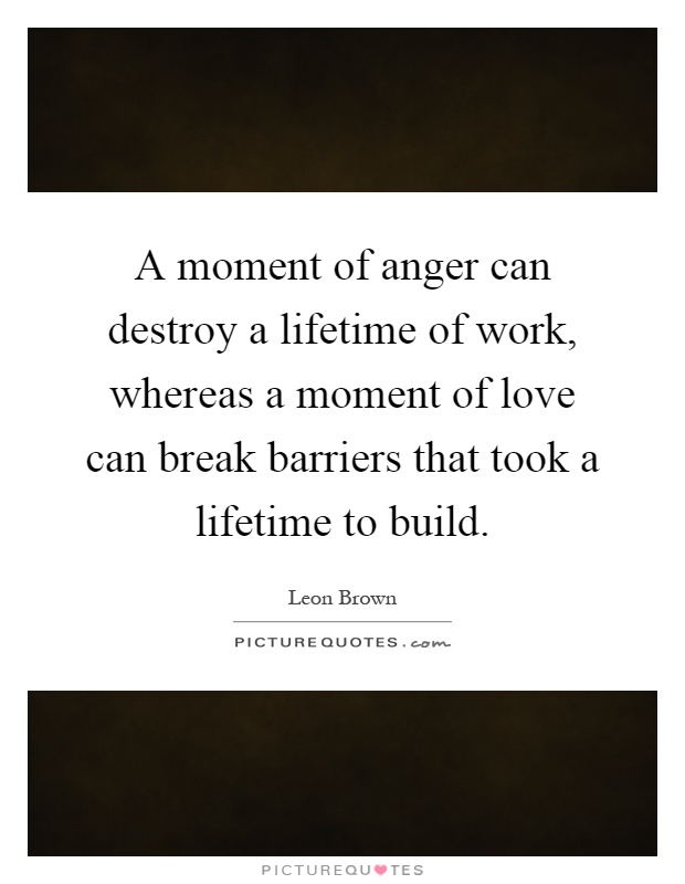 A moment of anger can destroy a lifetime of work, whereas a moment of love can break barriers that took a lifetime to build Picture Quote #1