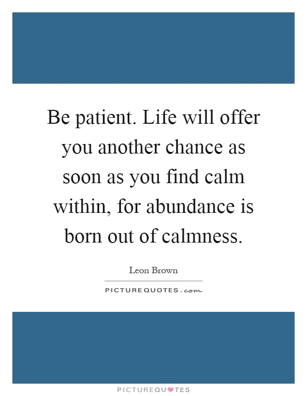 Be patient. Life will offer you another chance as soon as you find calm within, for abundance is born out of calmness Picture Quote #1