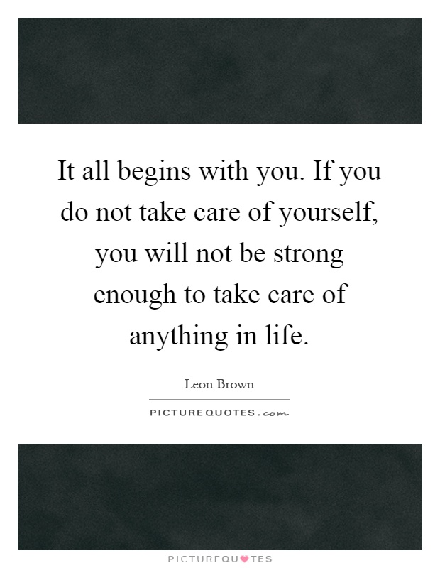 It all begins with you. If you do not take care of yourself, you will not be strong enough to take care of anything in life Picture Quote #1
