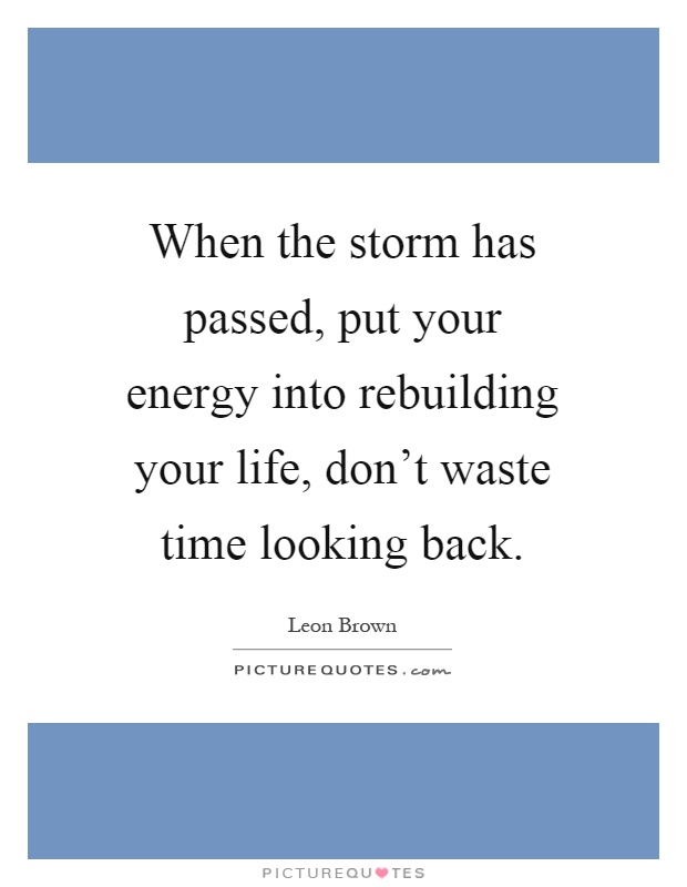 When the storm has passed, put your energy into rebuilding your life, don't waste time looking back Picture Quote #1