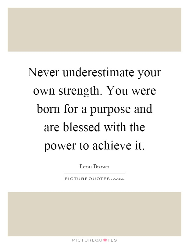 Never underestimate your own strength. You were born for a purpose and are blessed with the power to achieve it Picture Quote #1