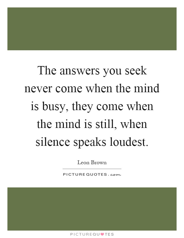 The answers you seek never come when the mind is busy, they come when the mind is still, when silence speaks loudest Picture Quote #1