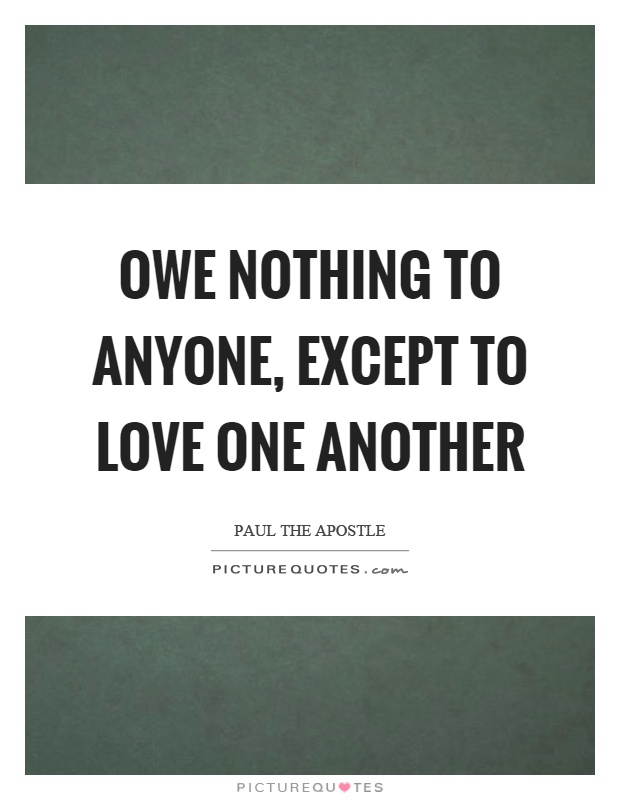 Owe nothing to anyone, except to love one another Picture Quote #1