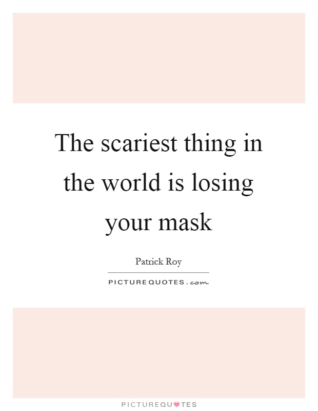 The scariest thing in the world is losing your mask Picture Quote #1