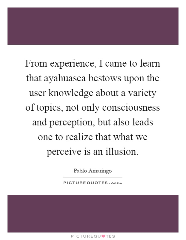 From experience, I came to learn that ayahuasca bestows upon the user knowledge about a variety of topics, not only consciousness and perception, but also leads one to realize that what we perceive is an illusion Picture Quote #1