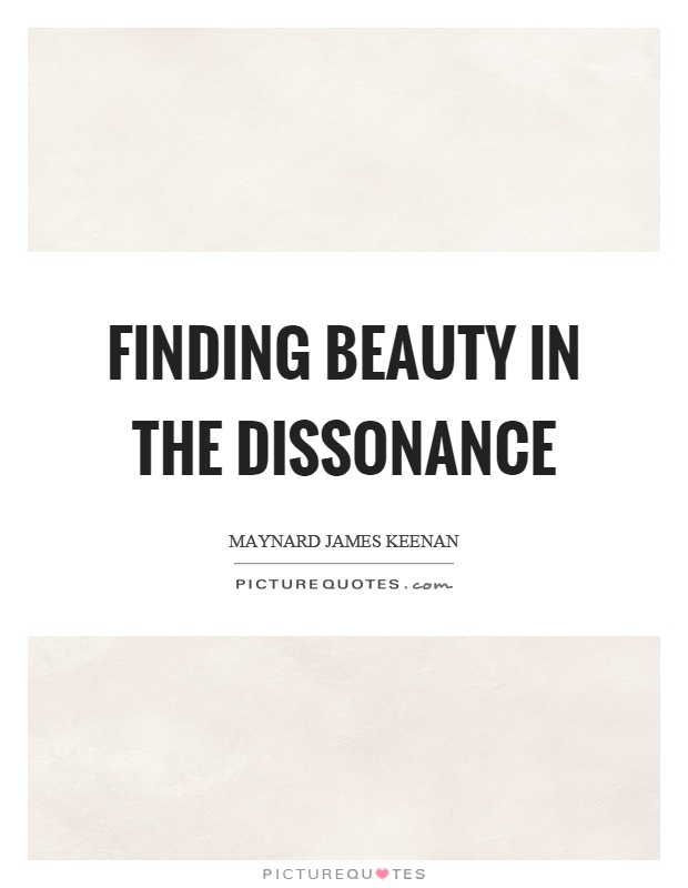 Finding beauty in the dissonance Picture Quote #1
