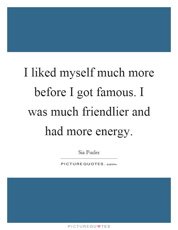 I liked myself much more before I got famous. I was much friendlier and had more energy Picture Quote #1