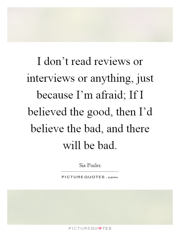 I don't read reviews or interviews or anything, just because I'm afraid; If I believed the good, then I'd believe the bad, and there will be bad Picture Quote #1