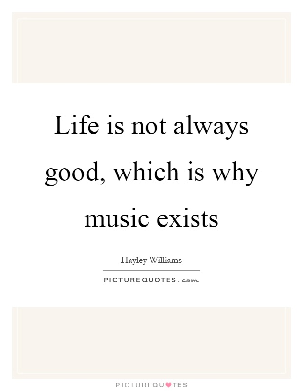 Life is not always good, which is why music exists Picture Quote #1