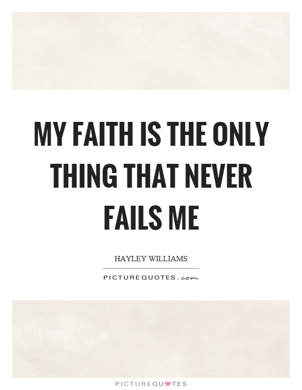 My faith is the only thing that never fails me Picture Quote #1