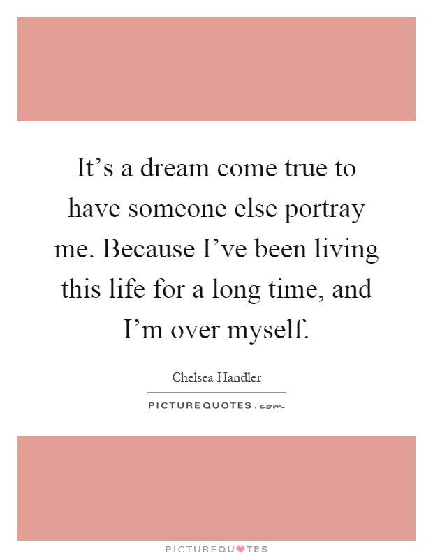 It's a dream come true to have someone else portray me. Because I've been living this life for a long time, and I'm over myself Picture Quote #1