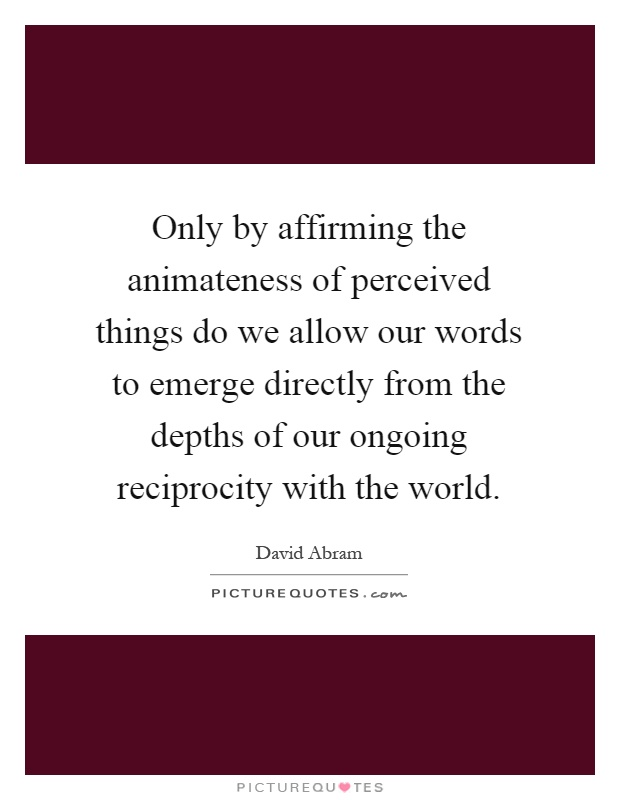 Only by affirming the animateness of perceived things do we allow our words to emerge directly from the depths of our ongoing reciprocity with the world Picture Quote #1