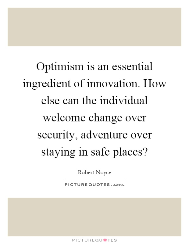 Optimism is an essential ingredient of innovation. How else can the individual welcome change over security, adventure over staying in safe places? Picture Quote #1