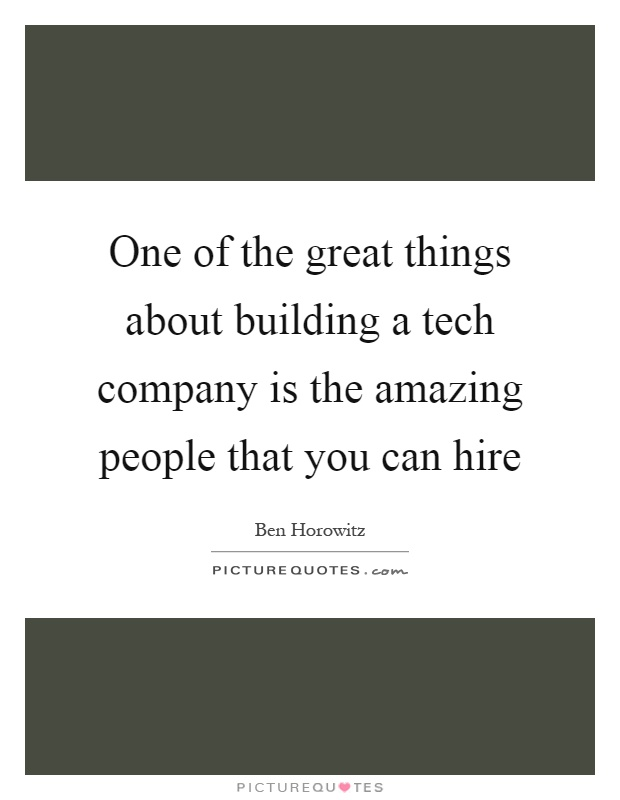 One of the great things about building a tech company is the amazing people that you can hire Picture Quote #1