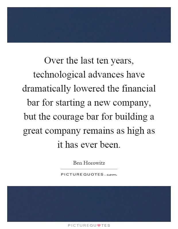 Over the last ten years, technological advances have dramatically lowered the financial bar for starting a new company, but the courage bar for building a great company remains as high as it has ever been Picture Quote #1