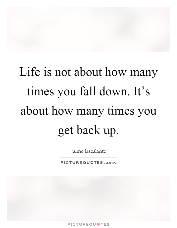 Life is not about how many times you fall down. It's about how many times you get back up Picture Quote #1