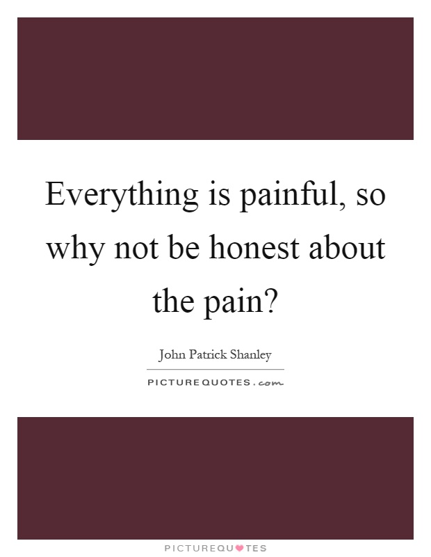 Everything is painful, so why not be honest about the pain? Picture Quote #1