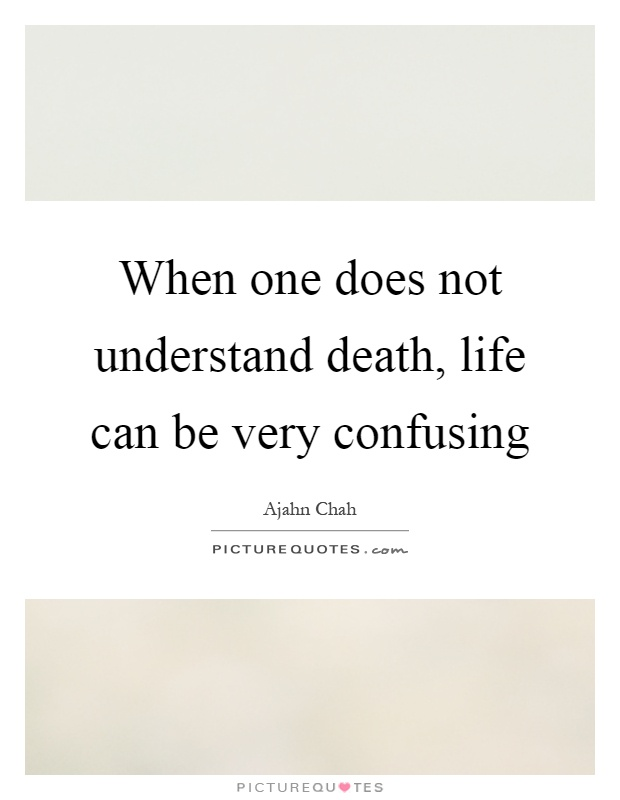 When one does not understand death, life can be very confusing Picture Quote #1