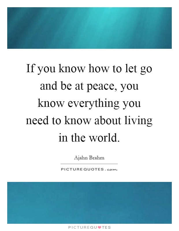 If you know how to let go and be at peace, you know everything you need to know about living in the world Picture Quote #1