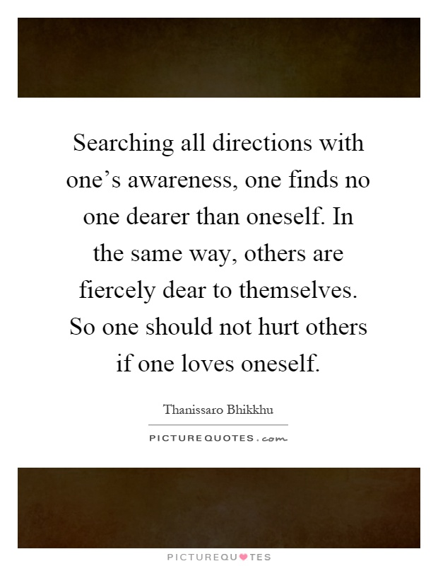 Searching all directions with one's awareness, one finds no one dearer than oneself. In the same way, others are fiercely dear to themselves. So one should not hurt others if one loves oneself Picture Quote #1