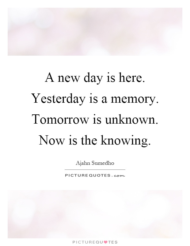 A new day is here. Yesterday is a memory. Tomorrow is unknown. Now is the knowing Picture Quote #1