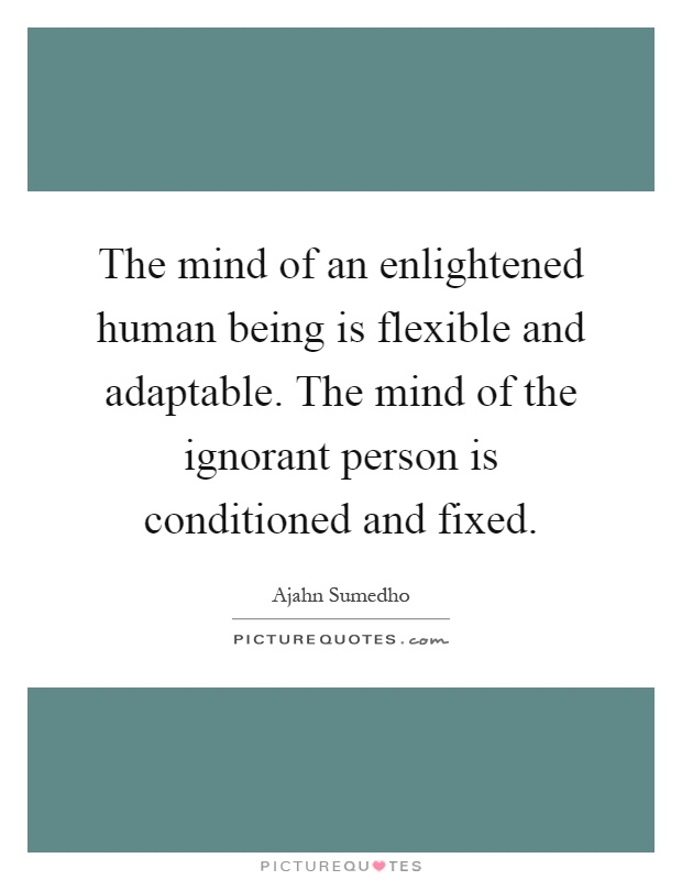 The mind of an enlightened human being is flexible and adaptable. The mind of the ignorant person is conditioned and fixed Picture Quote #1