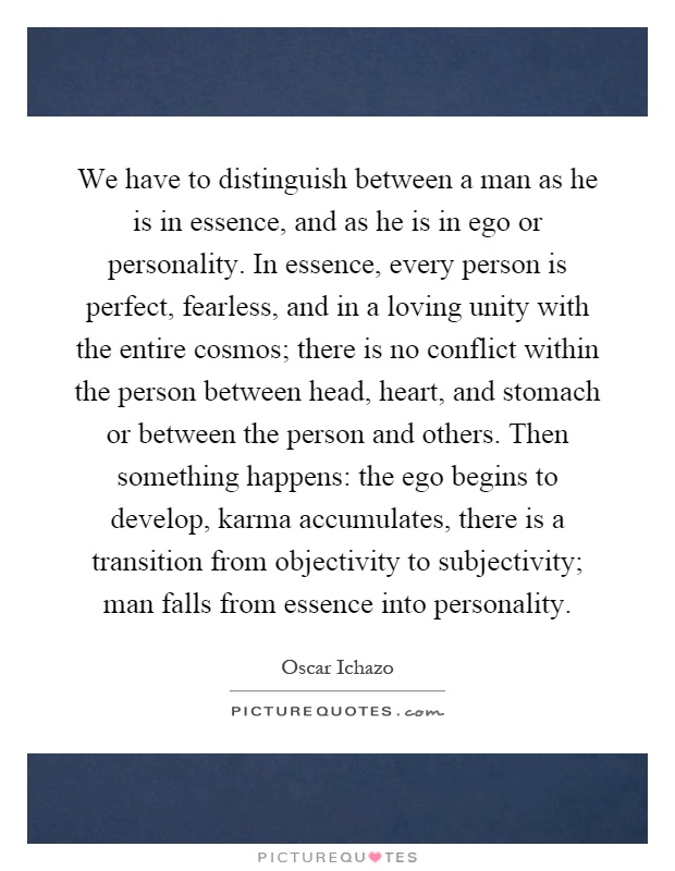 We have to distinguish between a man as he is in essence, and as he is in ego or personality. In essence, every person is perfect, fearless, and in a loving unity with the entire cosmos; there is no conflict within the person between head, heart, and stomach or between the person and others. Then something happens: the ego begins to develop, karma accumulates, there is a transition from objectivity to subjectivity; man falls from essence into personality Picture Quote #1