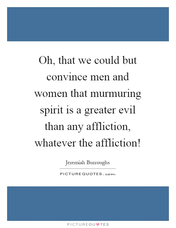 Oh, that we could but convince men and women that murmuring spirit is a greater evil than any affliction, whatever the affliction! Picture Quote #1