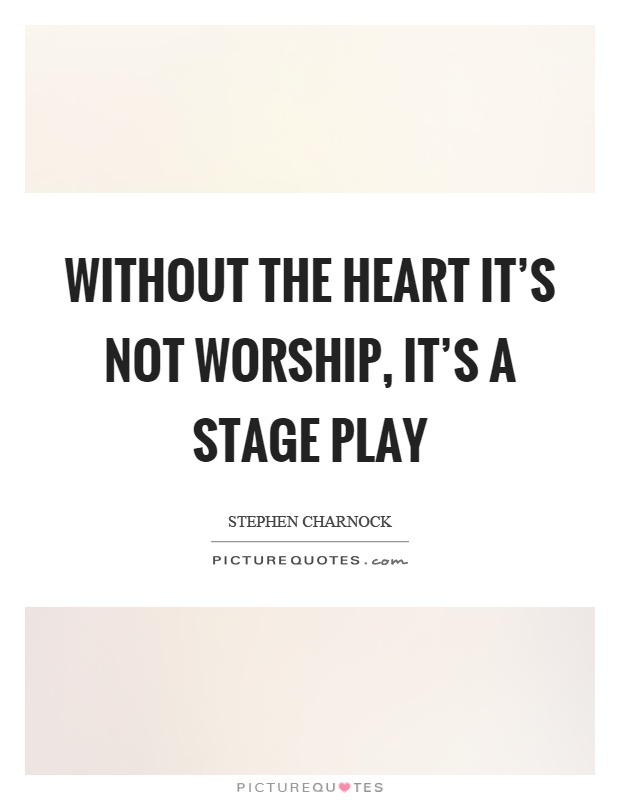 Without the heart it's not worship, it's a stage play Picture Quote #1