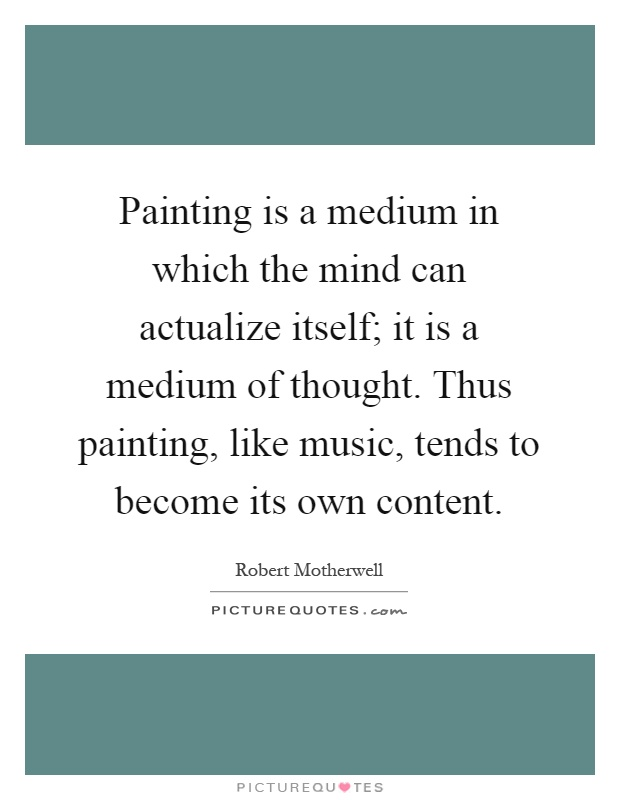 Painting is a medium in which the mind can actualize itself; it is a medium of thought. Thus painting, like music, tends to become its own content Picture Quote #1