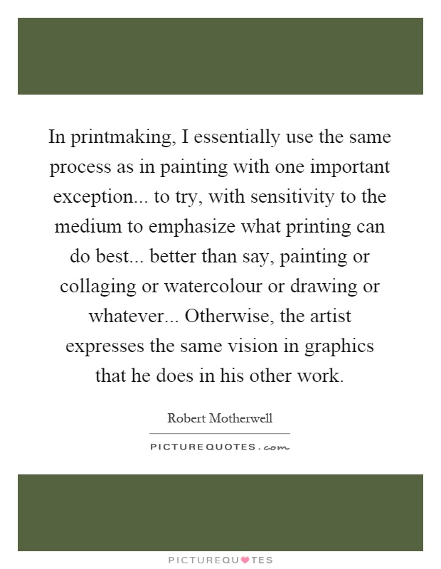 In printmaking, I essentially use the same process as in painting with one important exception... to try, with sensitivity to the medium to emphasize what printing can do best... better than say, painting or collaging or watercolour or drawing or whatever... Otherwise, the artist expresses the same vision in graphics that he does in his other work Picture Quote #1