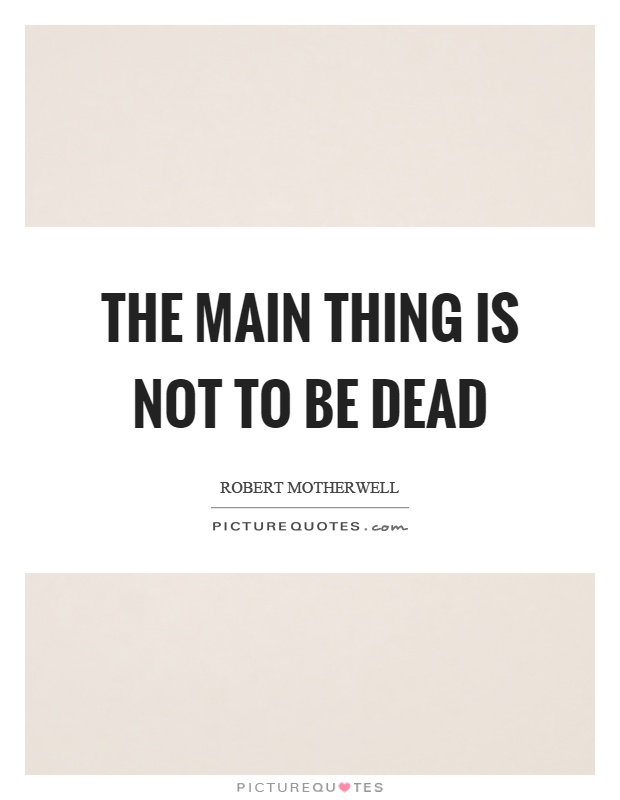 The main thing is not to be dead Picture Quote #1