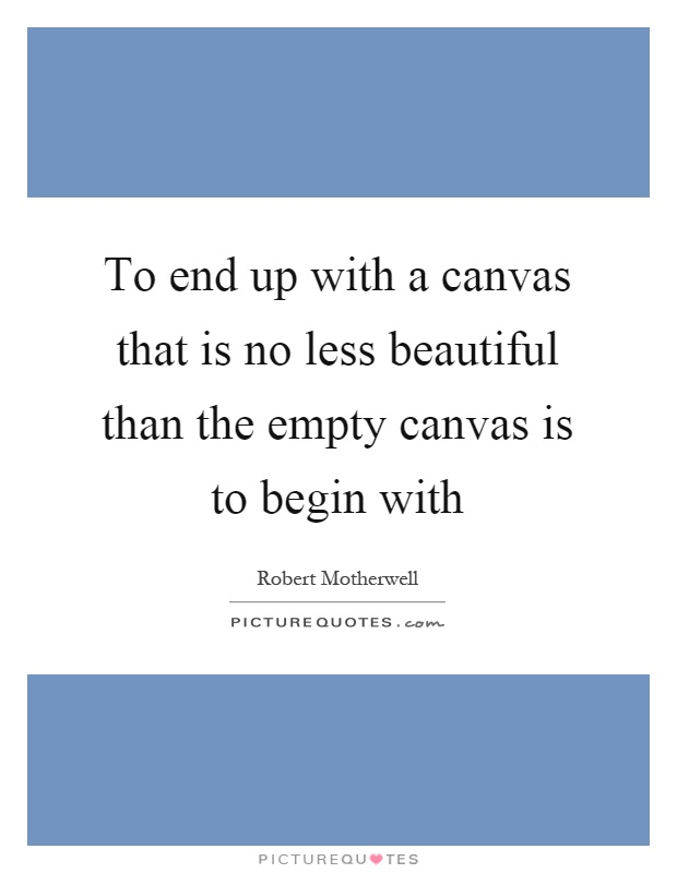 To end up with a canvas that is no less beautiful than the empty canvas is to begin with Picture Quote #1