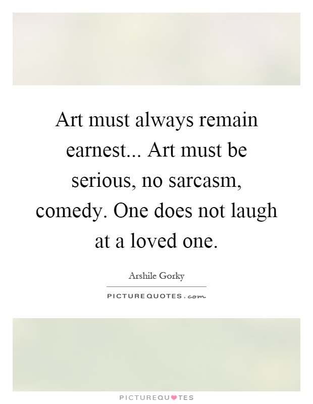 Art must always remain earnest... Art must be serious, no sarcasm, comedy. One does not laugh at a loved one Picture Quote #1