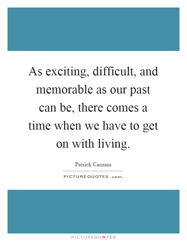 As exciting, difficult, and memorable as our past can be, there comes a time when we have to get on with living Picture Quote #1