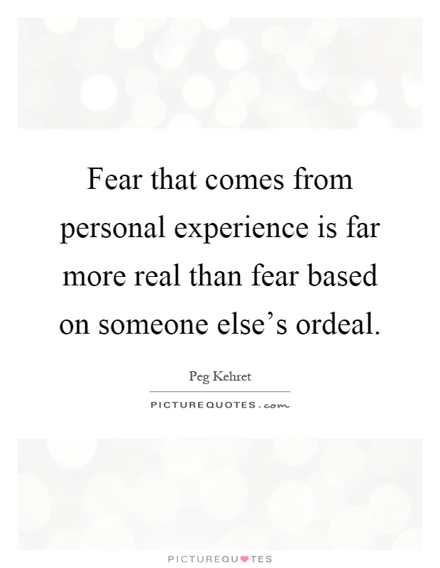 Fear that comes from personal experience is far more real than fear based on someone else's ordeal Picture Quote #1