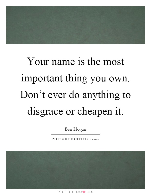 Your name is the most important thing you own. Don't ever do anything to disgrace or cheapen it Picture Quote #1