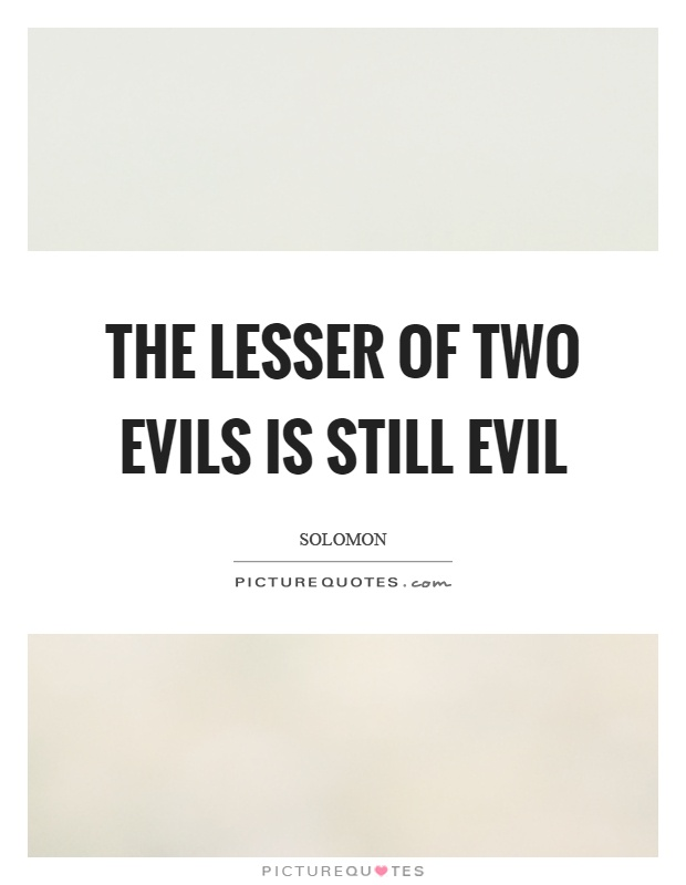 The lesser of two evils is still evil Picture Quote #1