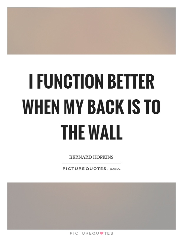 I function better when my back is to the wall Picture Quote #1