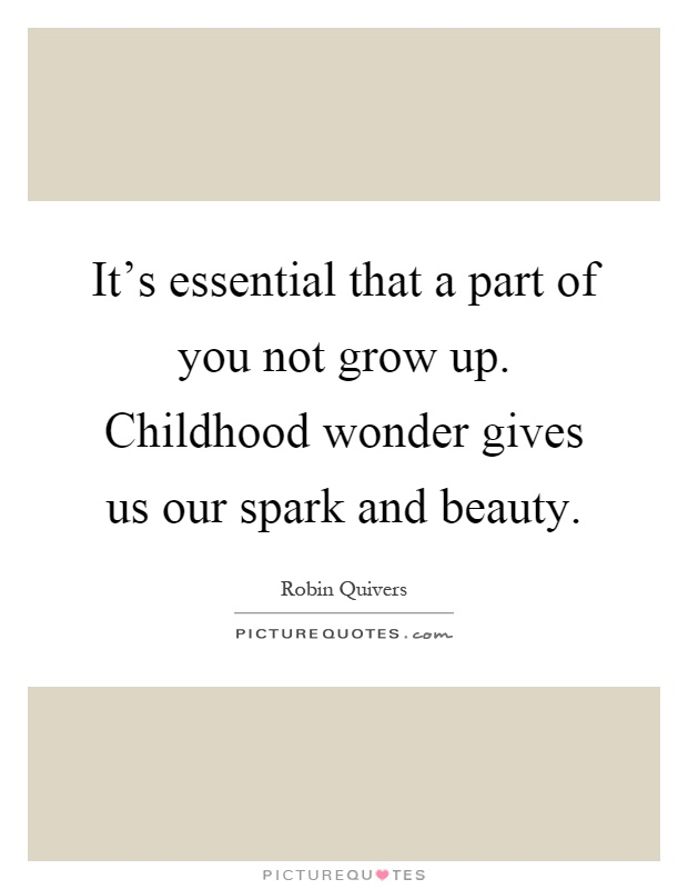 It's essential that a part of you not grow up. Childhood wonder gives us our spark and beauty Picture Quote #1