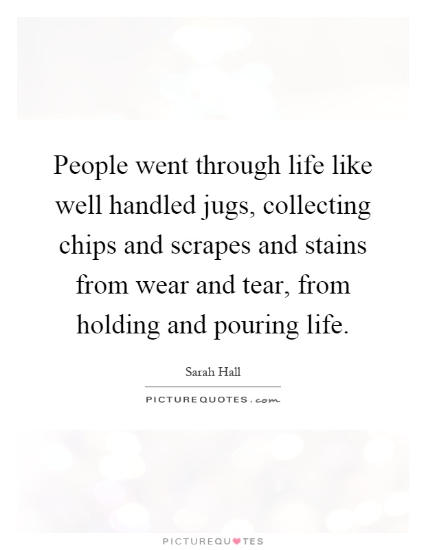 People went through life like well handled jugs, collecting chips and scrapes and stains from wear and tear, from holding and pouring life Picture Quote #1