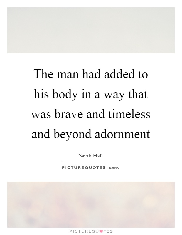 The man had added to his body in a way that was brave and timeless and beyond adornment Picture Quote #1
