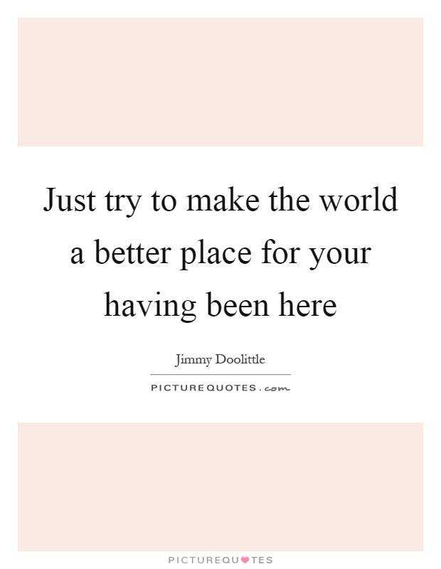 Just try to make the world a better place for your having been here Picture Quote #1