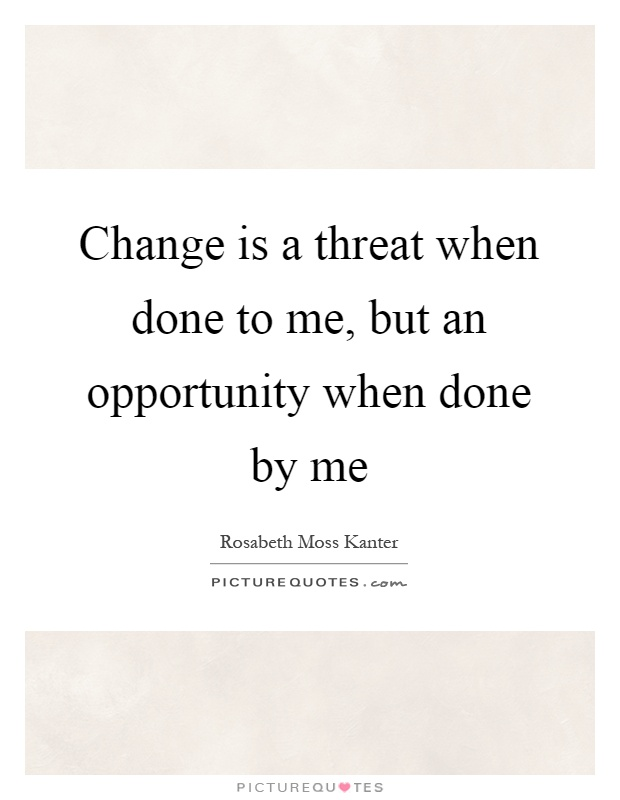 Change is a threat when done to me, but an opportunity when done by me Picture Quote #1