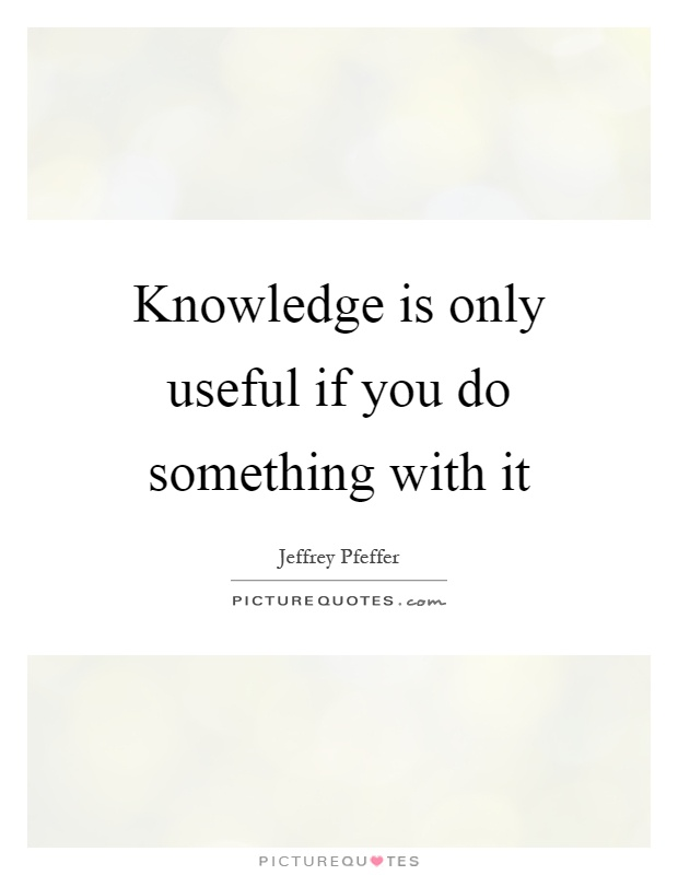 Knowledge is only useful if you do something with it Picture Quote #1