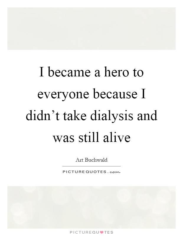 I became a hero to everyone because I didn't take dialysis and was still alive Picture Quote #1